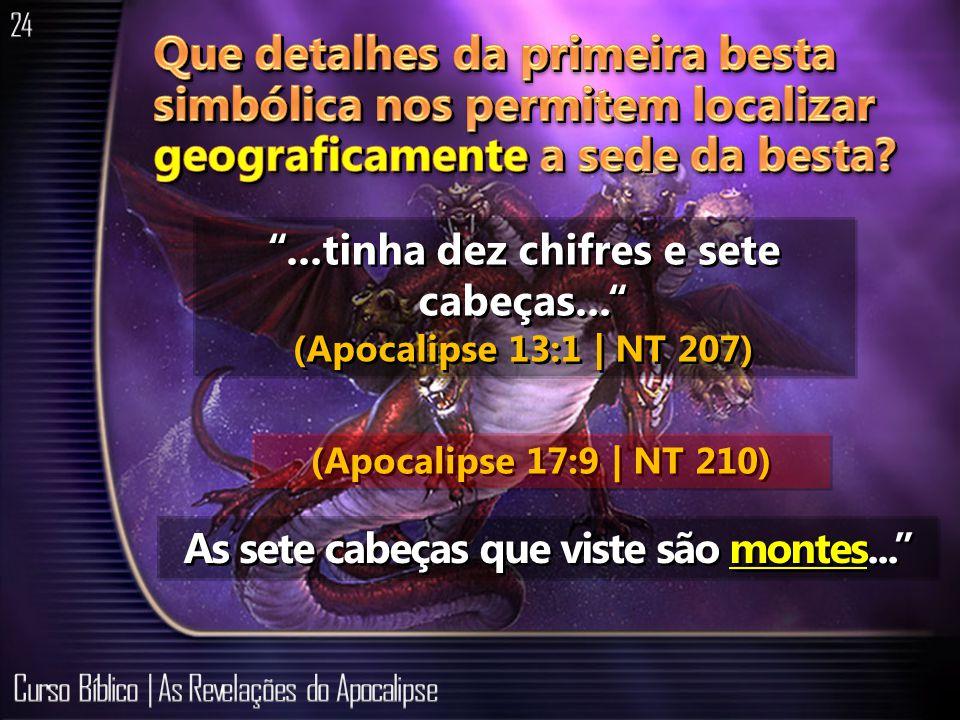 ...tinha dez chifres e sete cabeças... (Apocalipse 13:1 | NT 207) As sete cabeças que viste são montes... (Apocalipse 17:9 | NT 210)