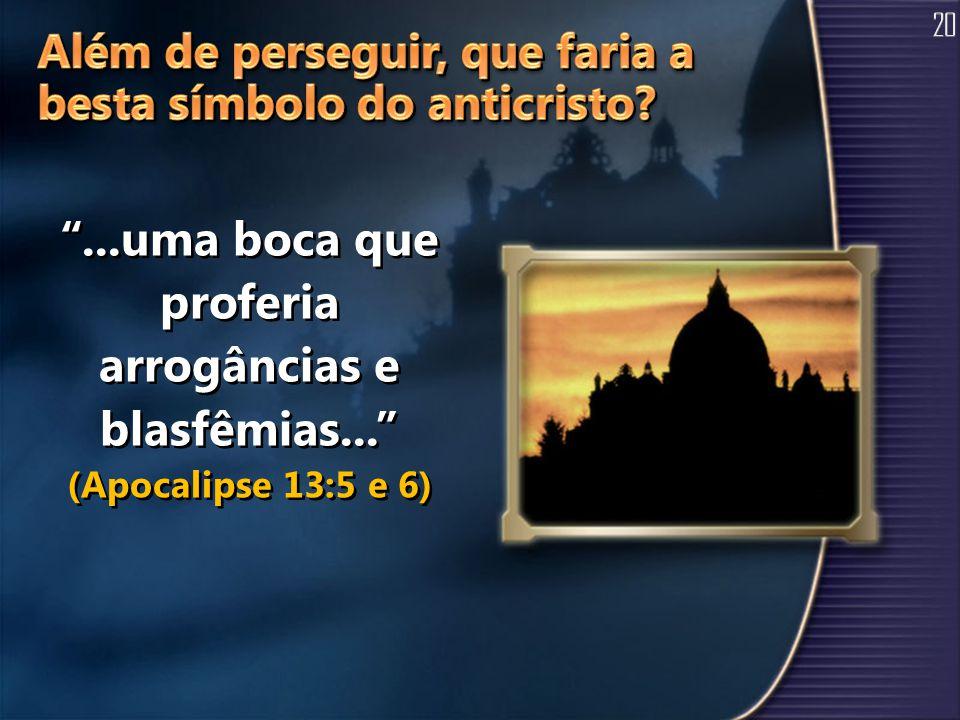 ...uma boca que proferia arrogâncias e blasfêmias... (Apocalipse 13:5 e 6)