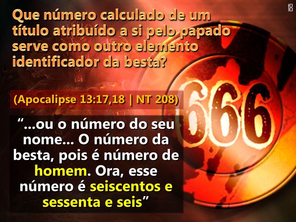 ...ou o número do seu nome... O número da besta, pois é número de homem. Ora, esse número é seiscentos e sessenta e seis (Apocalipse 13:17,18 | NT 208
