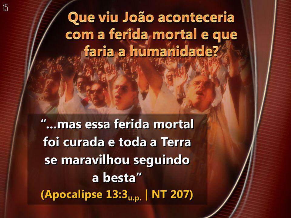...mas essa ferida mortal foi curada e toda a Terra se maravilhou seguindo a besta (Apocalipse 13:3 u.p. | NT 207)