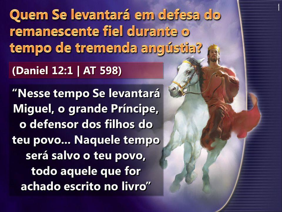 (Daniel 12:1 | AT 598) Nesse tempo Se levantará Miguel, o grande Príncipe, o defensor dos filhos do teu povo... Naquele tempo será salvo o teu povo, t