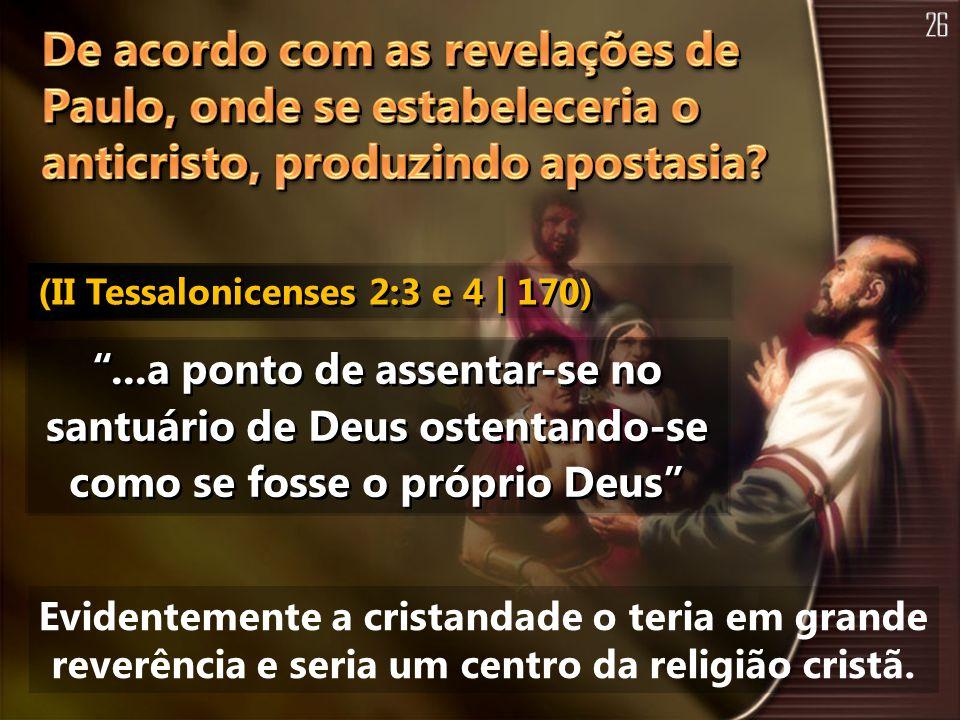 ...a ponto de assentar-se no santuário de Deus ostentando-se como se fosse o próprio Deus Evidentemente a cristandade o teria em grande reverência e s