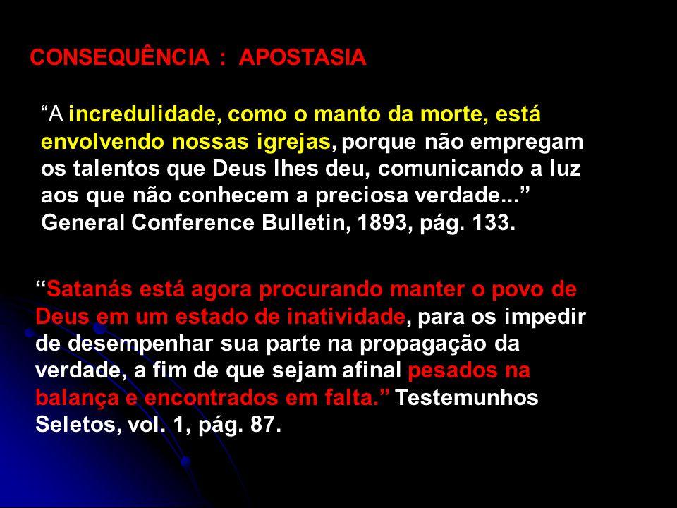 CONSEQUÊNCIA : APOSTASIA A incredulidade, como o manto da morte, está envolvendo nossas igrejas, porque não empregam os talentos que Deus lhes deu, comunicando a luz aos que não conhecem a preciosa verdade...