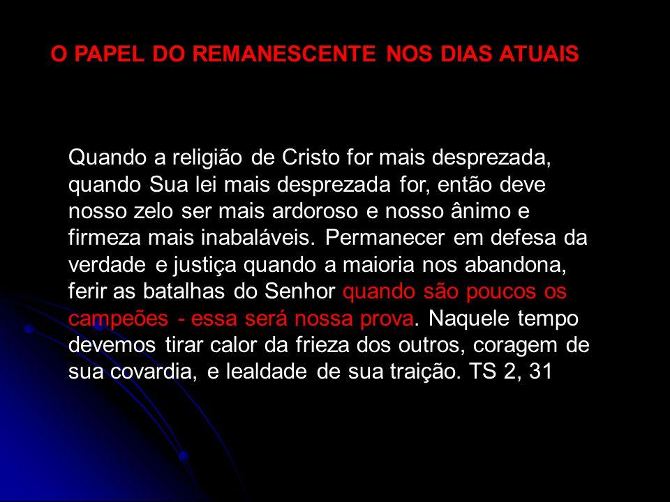 O PAPEL DO REMANESCENTE NOS DIAS ATUAIS Quando a religião de Cristo for mais desprezada, quando Sua lei mais desprezada for, então deve nosso zelo ser