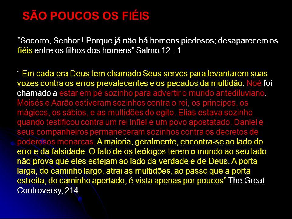 SÃO POUCOS OS FIÉIS Socorro, Senhor ! Porque já não há homens piedosos; desaparecem os fiéis entre os filhos dos homens Salmo 12 : 1 Em cada era Deus