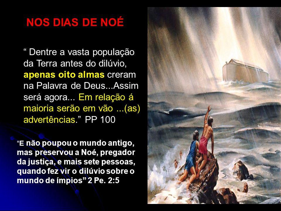 NOS DIAS DE NOÉ Dentre a vasta população da Terra antes do dilúvio, apenas oito almas creram na Palavra de Deus...Assim será agora... Em relação á mai