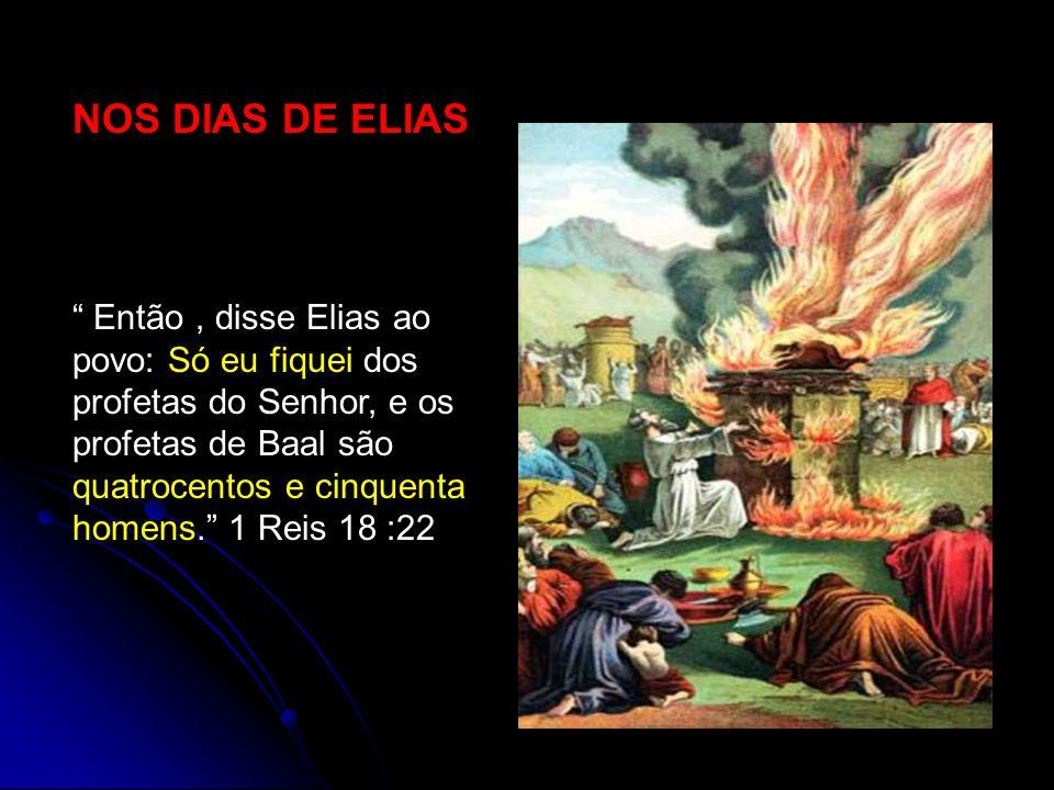 NOS DIAS DE ELIAS Então, disse Elias ao povo: Só eu fiquei dos profetas do Senhor, e os profetas de Baal são quatrocentos e cinquenta homens. 1 Reis 1