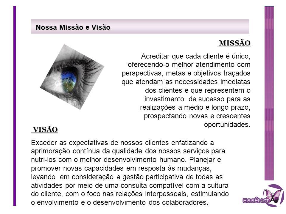Nossa Missão e Visão MISSÃO MISSÃO Acreditar que cada cliente é único, oferecendo-o melhor atendimento com perspectivas, metas e objetivos traçados qu