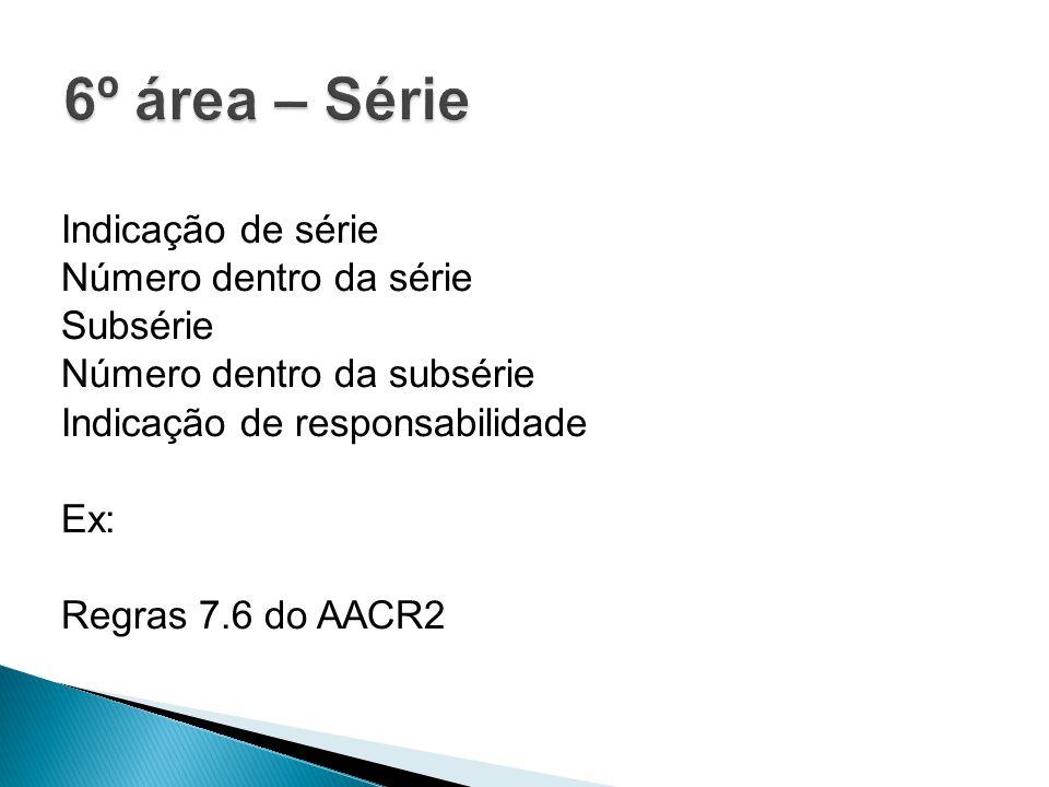 Indicação de série Número dentro da série Subsérie Número dentro da subsérie Indicação de responsabilidade Ex: Regras 7.6 do AACR2