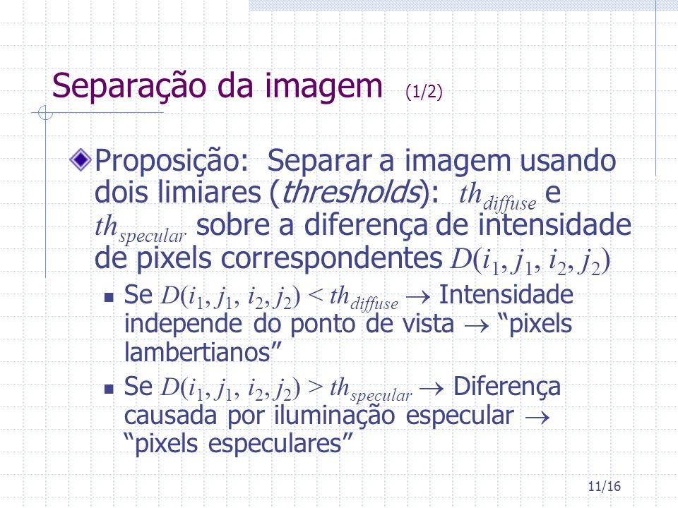 11/16 Separação da imagem (1/2) Proposição: Separar a imagem usando dois limiares (thresholds): th diffuse e th specular sobre a diferença de intensidade de pixels correspondentes D(i 1, j 1, i 2, j 2 ) Se D(i 1, j 1, i 2, j 2 ) < th diffuse Intensidade independe do ponto de vista pixels lambertianos Se D(i 1, j 1, i 2, j 2 ) > th specular Diferença causada por iluminação especular pixels especulares