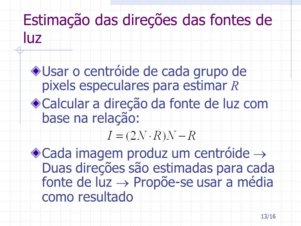 13/16 Estimação das direções das fontes de luz Usar o centróide de cada grupo de pixels especulares para estimar R Calcular a direção da fonte de luz com base na relação: Cada imagem produz um centróide Duas direções são estimadas para cada fonte de luz Propõe-se usar a média como resultado