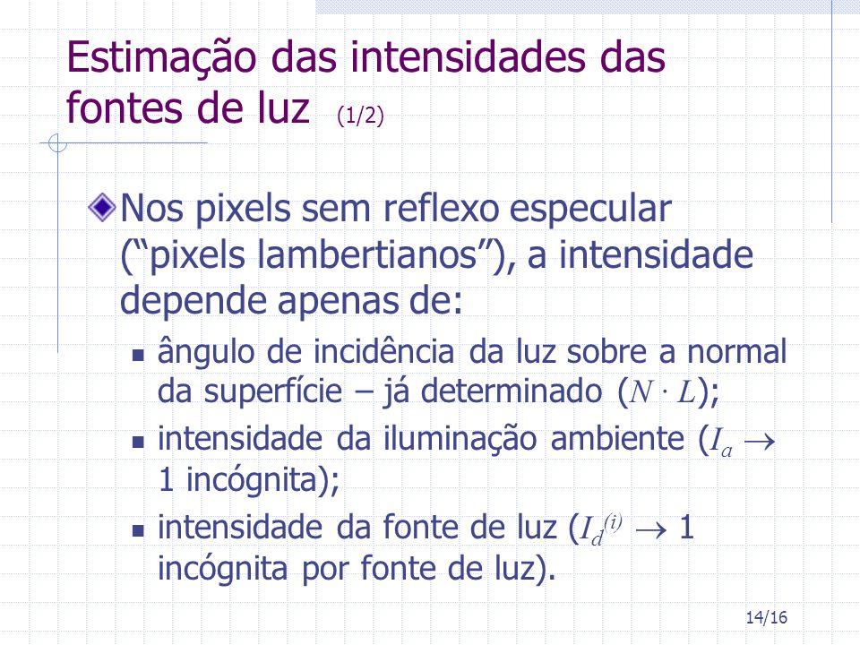 14/16 Estimação das intensidades das fontes de luz (1/2) Nos pixels sem reflexo especular (pixels lambertianos), a intensidade depende apenas de: ângulo de incidência da luz sobre a normal da superfície – já determinado ( N · L ); intensidade da iluminação ambiente ( I a 1 incógnita); intensidade da fonte de luz ( I d (i) 1 incógnita por fonte de luz).