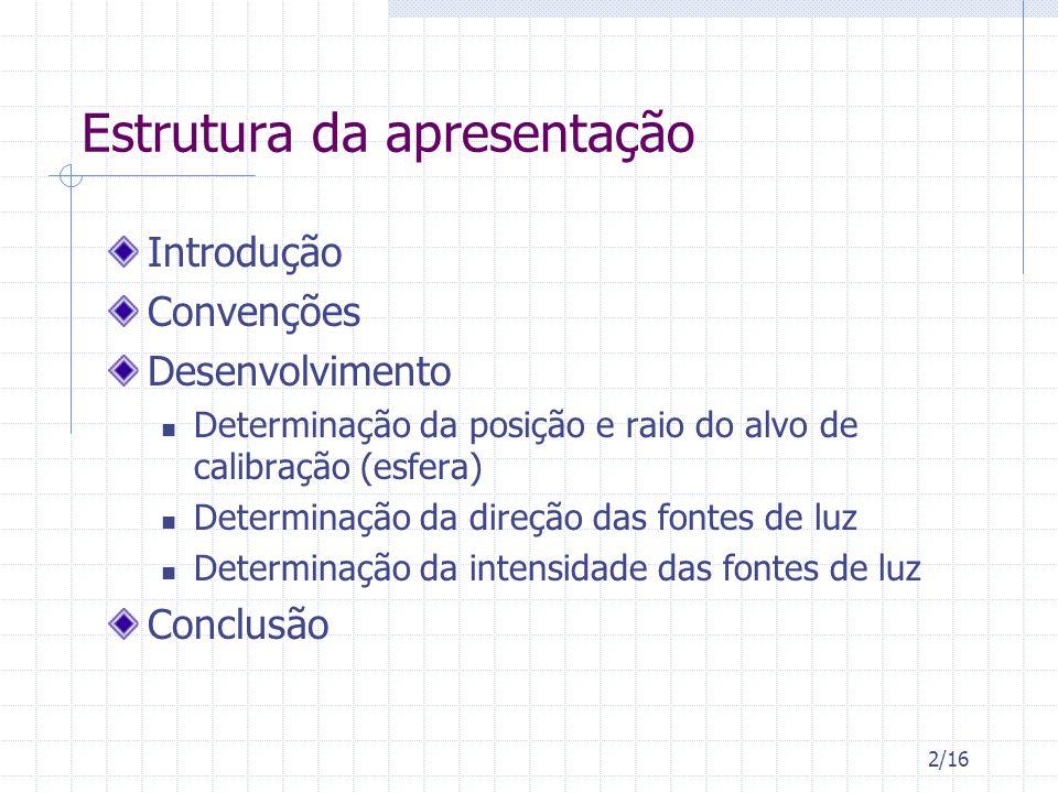 2/16 Estrutura da apresentação Introdução Convenções Desenvolvimento Determinação da posição e raio do alvo de calibração (esfera) Determinação da direção das fontes de luz Determinação da intensidade das fontes de luz Conclusão