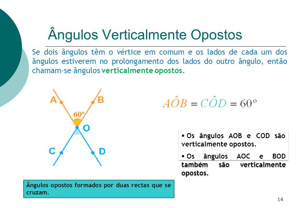 Se dois ângulos têm o vértice em comum e os lados de cada um dos ângulos estiverem no prolongamento dos lados do outro ângulo, então chamam-se ângulos verticalmente opostos.