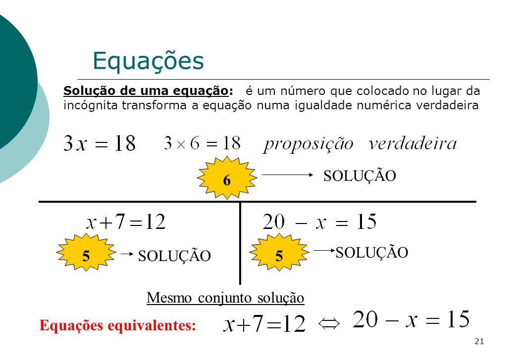 Solução de uma equação: é um número que colocado no lugar da incógnita transforma a equação numa igualdade numérica verdadeira 6 SOLUÇÃO 5 5 Equações equivalentes: Mesmo conjunto solução Equações 21