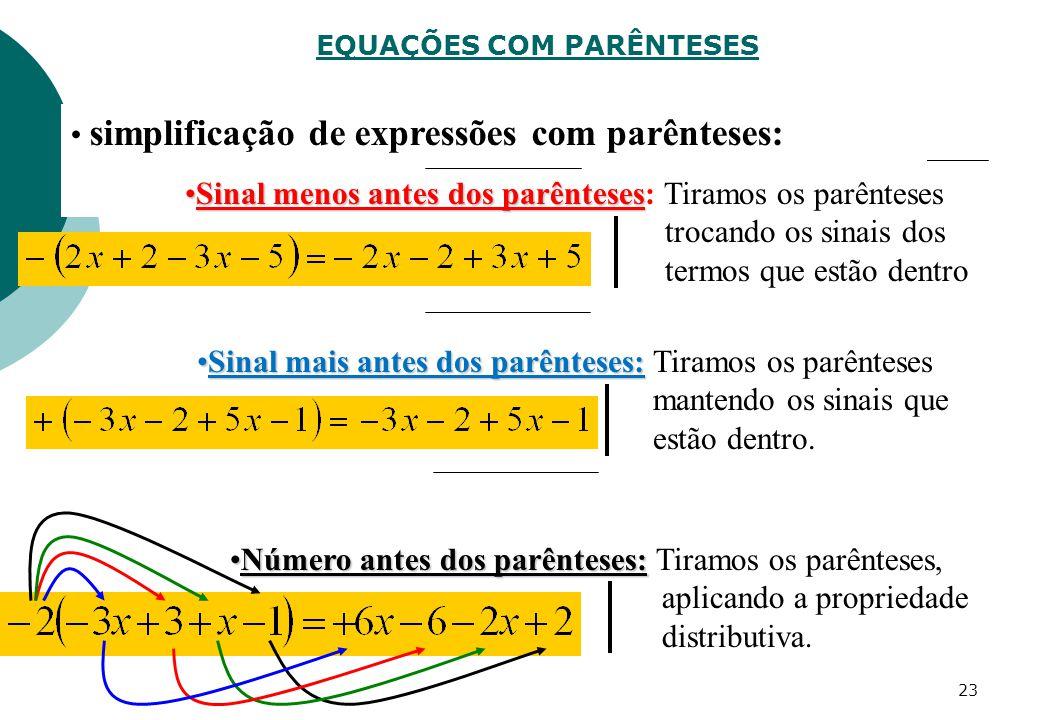 EQUAÇÕES COM PARÊNTESES simplificação de expressões com parênteses: Sinal menos antes dos parêntesesSinal menos antes dos parênteses: Tiramos os parênteses trocando os sinais dos termos que estão dentro Sinal mais antes dos parênteses:Sinal mais antes dos parênteses: Tiramos os parênteses mantendo os sinais que estão dentro.