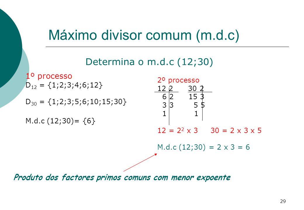 Máximo divisor comum (m.d.c) 1º processo D 12 = {1;2;3;4;6;12} D 30 = {1;2;3;5;6;10;15;30} M.d.c (12;30)= {6} Determina o m.d.c (12;30) 2º processo 12 2 30 2 6 2 15 3 3 3 5 5 1 1 12 = 2 2 x 3 30 = 2 x 3 x 5 M.d.c (12;30) = 2 x 3 = 6 Produto dos factores primos comuns com menor expoente 29