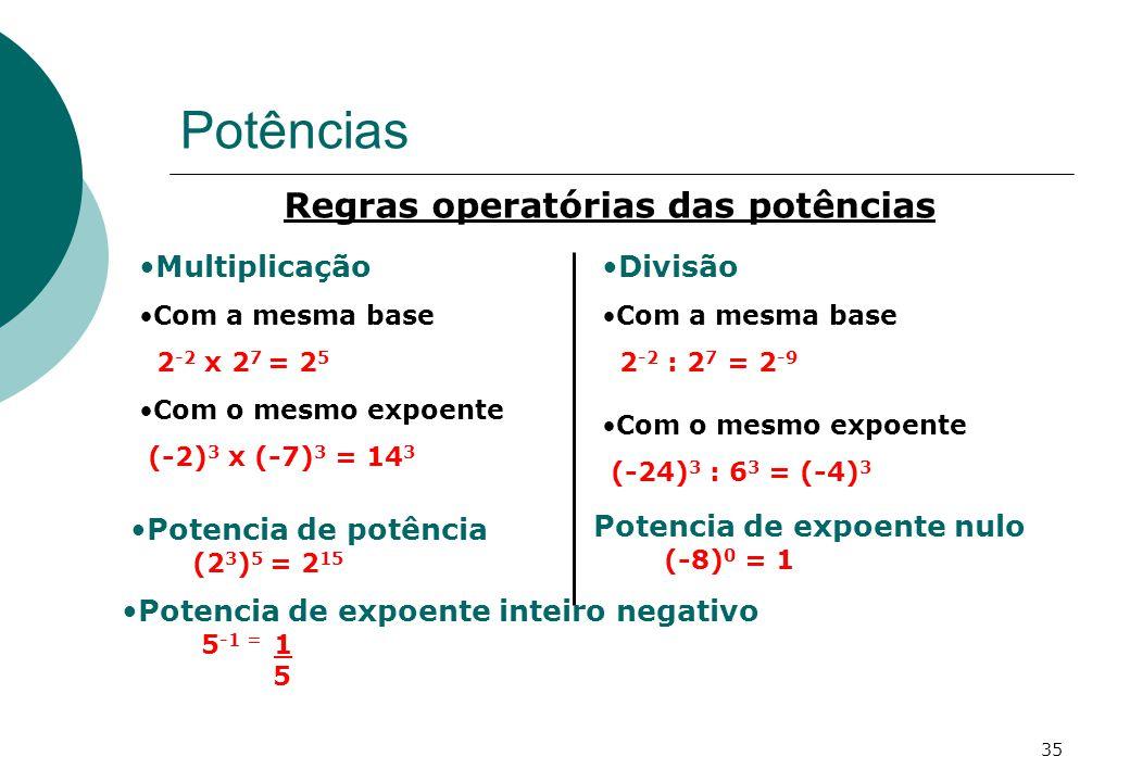 Potências Regras operatórias das potências Multiplicação Com a mesma base 2 -2 x 2 7 = 2 5 Com o mesmo expoente (-2) 3 x (-7) 3 = 14 3 Divisão Com a mesma base 2 -2 : 2 7 = 2 -9 Com o mesmo expoente (-24) 3 : 6 3 = (-4) 3 Potencia de potência (2 3 ) 5 = 2 15 Potencia de expoente inteiro negativo 5 -1 = 1 5 Potencia de expoente nulo (-8) 0 = 1 35