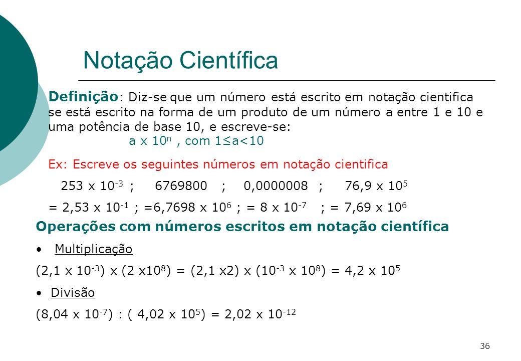 Notação Científica Definição : Diz-se que um número está escrito em notação cientifica se está escrito na forma de um produto de um número a entre 1 e 10 e uma potência de base 10, e escreve-se: a x 10 n, com 1a<10 Ex: Escreve os seguintes números em notação cientifica 253 x 10 -3 ; 6769800 ; 0,0000008 ; 76,9 x 10 5 = 2,53 x 10 -1 ; =6,7698 x 10 6 ; = 8 x 10 -7 ; = 7,69 x 10 6 Operações com números escritos em notação científica Multiplicação (2,1 x 10 -3 ) x (2 x10 8 ) = (2,1 x2) x (10 -3 x 10 8 ) = 4,2 x 10 5 Divisão (8,04 x 10 -7 ) : ( 4,02 x 10 5 ) = 2,02 x 10 -12 36