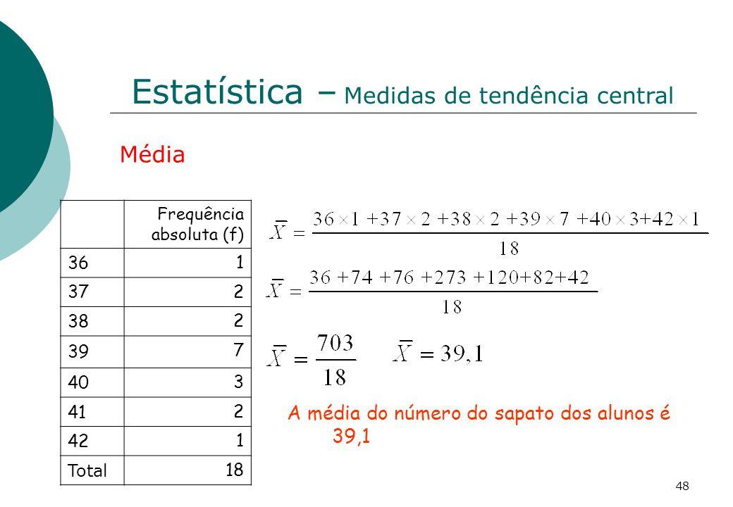 Estatística – Medidas de tendência central Frequência absoluta (f) 36 1 37 2 38 2 39 7 40 3 41 2 42 1 Total 18 Média A média do número do sapato dos alunos é 39,1 48