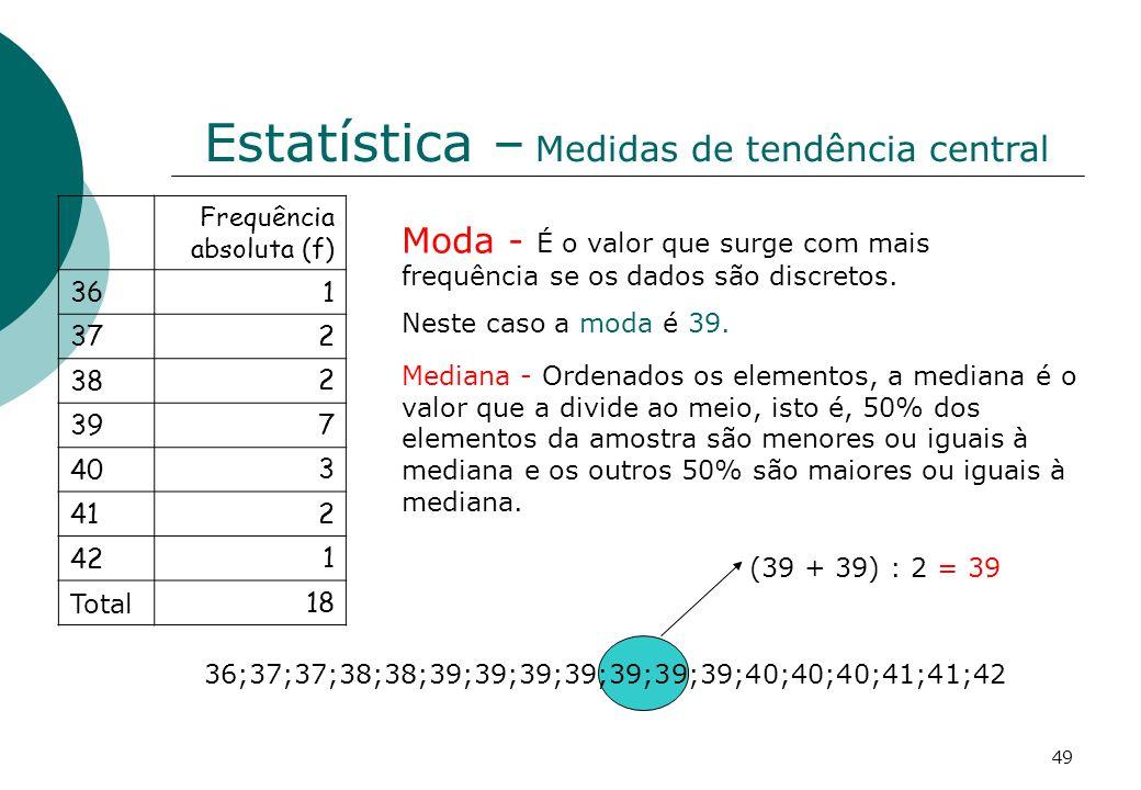 Estatística – Medidas de tendência central Frequência absoluta (f) 36 1 37 2 38 2 39 7 40 3 41 2 42 1 Total 18 Moda - É o valor que surge com mais frequência se os dados são discretos.