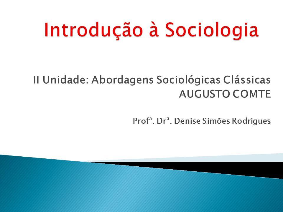 II Unidade: Abordagens Sociológicas Clássicas AUGUSTO COMTE Profª. Drª. Denise Simões Rodrigues