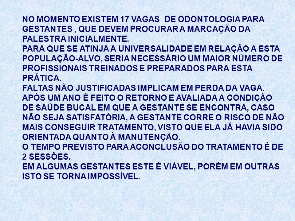 NO MOMENTO EXISTEM 17 VAGAS DE ODONTOLOGIA PARA GESTANTES, QUE DEVEM PROCURAR A MARCAÇÃO DA PALESTRA INICIALMENTE. PARA QUE SE ATINJA A UNIVERSALIDADE