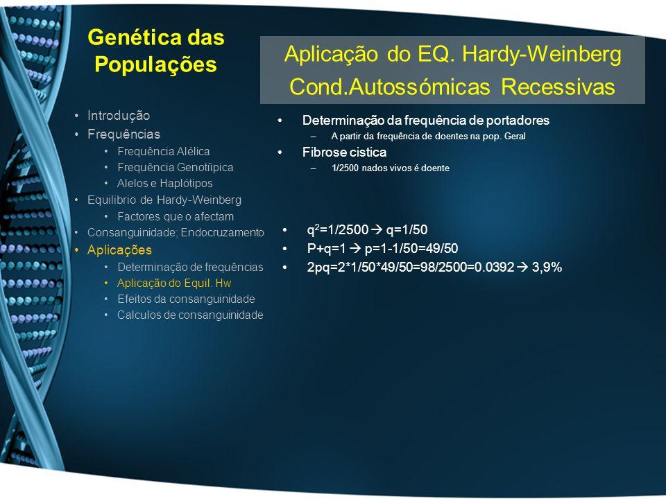 Genética das Populações Determinação da frequência de portadores –A partir da frequência de doentes na pop. Geral Fibrose cistica –1/2500 nados vivos