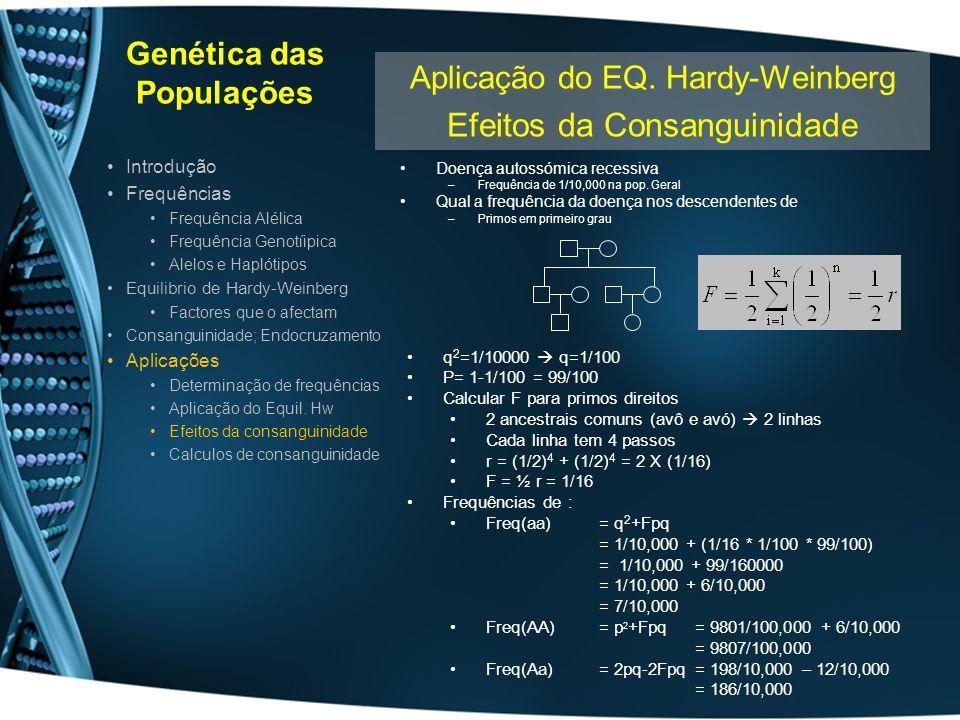 Genética das Populações Doença autossómica recessiva –Frequência de 1/10,000 na pop. Geral Qual a frequência da doença nos descendentes de –Primos em