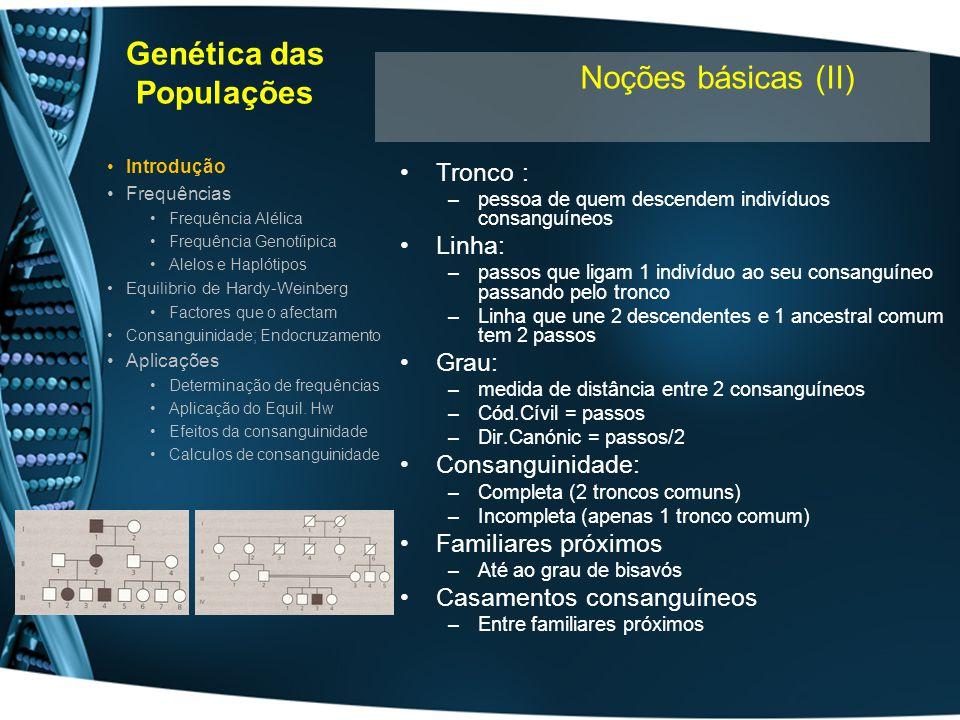 Genética das Populações Alelo: – variante de um loci presente num cromossoma pA = A / (A+a) Se forem 100 individuos –A+a=200 (cada pessoa 2 alelos) –pA + pa = 1 #A = #Aa + 2x #AA #a = #Aa + 2X #aa Introdução Frequências Frequência Alélica Frequência Genotípica Alelos e Haplótipos Equilibrio de Hardy-Weinberg Factores que o afectam Consanguinidade; Endocruzamento Aplicações Determinação de frequências Aplicação do Equil.