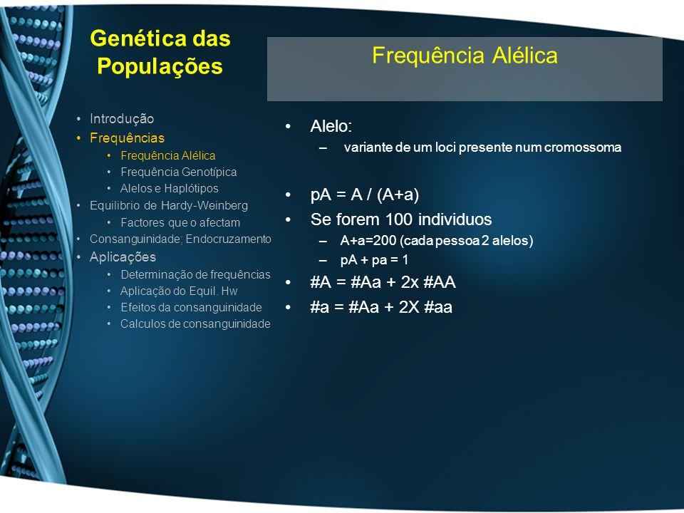 Genética das Populações Genótipo : –conjunto de alelos presentes num indivíduo –Ex: AA; Aa; aa Se loci >1: –X= # alelos p/ cada loci –N= nº loci – # genótipos possíveis = X n Ex: HLA A3,A5; B4,B7 Determinação genotípica –Inferida do fenótipo –Determinação genotípica directa PCR-RFLP, sequenciação, SSCP, DGGE, etc Introdução Frequências Frequência Alélica Frequência Genotípica Alelos e Haplótipos Equilibrio de Hardy-Weinberg Factores que o afectam Consanguinidade; Endocruzamento Aplicações Determinação de frequências Aplicação do Equil.