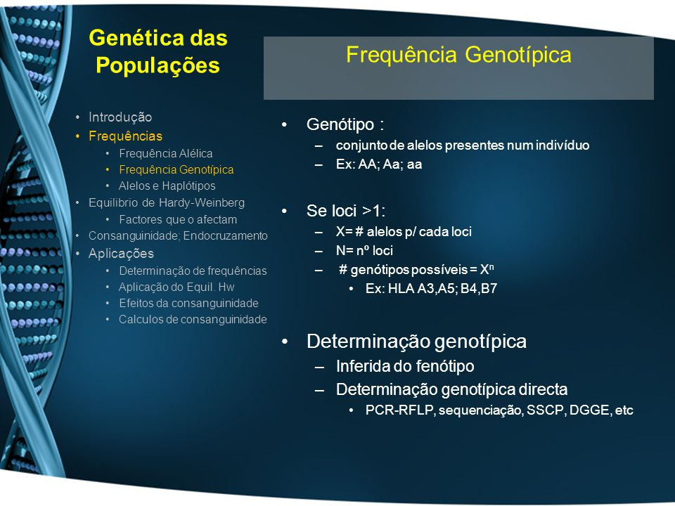 Genética das Populações Alelo : –variante de um loci presente num cromossoma Haplótipo : –Conjunto sequência de alelos presente num mesmo cromossoma –Para cada par e cromossomas 1 indivíduo tem 2 haplótipos –Cada haplótipo segrega separadamente na divisão celular A excepção é a ocorrência de crossing-over Introdução Frequências Frequência Alélica Frequência Genotípica Alelos e Haplótipos Equilibrio de Hardy-Weinberg Factores que o afectam Consanguinidade; Endocruzamento Aplicações Determinação de frequências Aplicação do Equil.