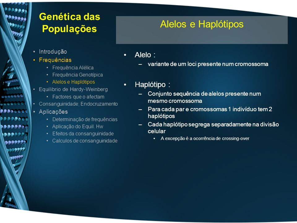 Genética das Populações A frequência de 2 alelos numa população tende a manter-se constante –Se os cruzamentos forem aleatórios –As frequências alélicas sejam iguais nos dois sexos –Se não ocorrer alterações nas frequências alélicas por migração –Se não ocorrer alterações nas frequências alélicas por selecção –Se se tratar de alelos (2 ou mais) de um só locus: O equilibrio atinge-se ao fim de uma geração p = frequência alélica de A; q = frequência alélica de a: –P+q=1 Após 1 geração c/ cruzamento aleatório (panmixia): –AA, Aa, aa estão em equilíbrio: Frequência de AA = p 2 Frequência de Aa = pq Frequência de aA = pq Frequência de aa = q 2 p 2 +2pq + q 2 = 1 Introdução Frequências Frequência Alélica Frequência Genotíipica Alelos e Haplótipos Equilibrio de Hardy-Weinberg Factores que o afectam Consanguinidade; Endocruzamento Aplicações Determinação de frequências Aplicação do Equil.