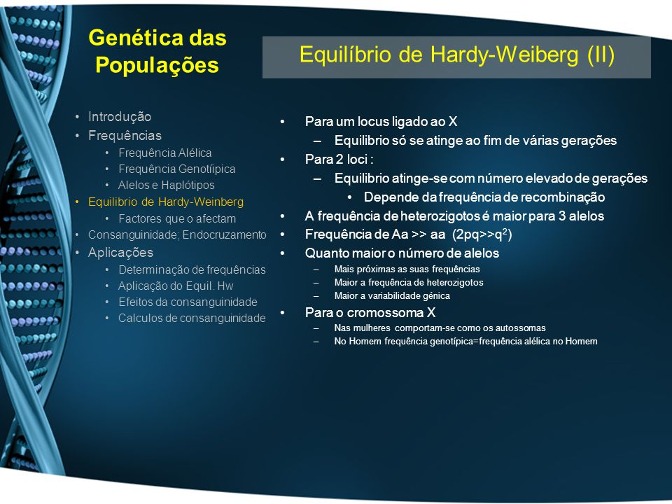 Genética das Populações Factores que afectam o equilibrio de Hardy-Weinberg Migração –Entrada/saída de população pode alterar a frequência alélica –Não altera se não houver selecção –Não altera se os números forem pequenos Mutação –Implica o aparecimento de novo alelo –Eventos raros mas significativos (1/10 4 – 1/10 6 ) Selecção Negativa/Positiva –Não se atinge o equilíbrio Se alelo reduz a probabilidade de procriar Se alelo confere vantagem selectiva num dado ambiente –Pode ser selecção natural ou artificial/social/psicológica –Pode ocorrer só em homozigotia Equilíbrio entre Selecção e Mutação –Frequência dos alelos resulta de equilíbrio entre Taxa de mutação Selecção negativa/Positiva (negativa mais frequente) Interferência Humana –Diminuição da frequência do alelo Aconselhamento genético pré-nupcial Diagnóstico Pré-natal + Aborto Diagnóstico pré-implantação –Aumento da frequência do alelo Tratamento clínico da patologia Introdução Frequências Frequência Alélica Frequência Genotíipica Alelos e Haplótipos Equilibrio de Hardy-Weinberg Factores que o afectam Consanguinidade; Endocruzamento Aplicações Determinação de frequências Aplicação do Equil.
