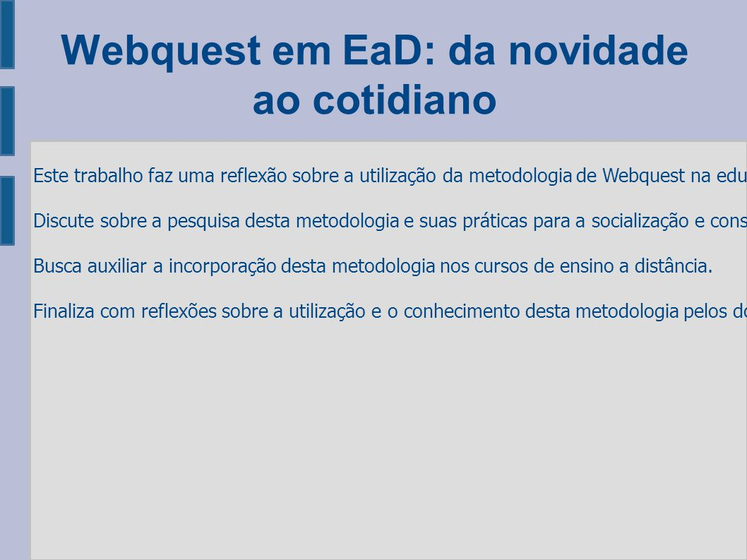 Webquest em EaD: da novidade ao cotidiano Este trabalho faz uma reflexão sobre a utilização da metodologia de Webquest na educação a distancia.