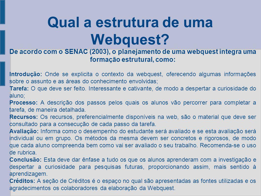 Qual a estrutura de uma Webquest? De acordo com o SENAC (2003), o planejamento de uma webquest integra uma formação estrutural, como: Introdução: Onde