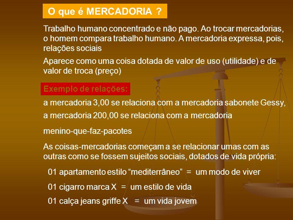 O que é MERCADORIA ? Trabalho humano concentrado e não pago. Ao trocar mercadorias, o homem compara trabalho humano. A mercadoria expressa, pois, rela