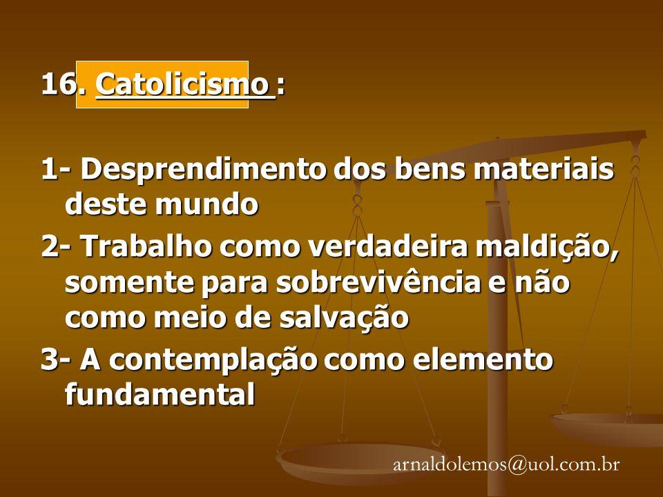 16. Catolicismo : 1- Desprendimento dos bens materiais deste mundo 2- Trabalho como verdadeira maldição, somente para sobrevivência e não como meio de