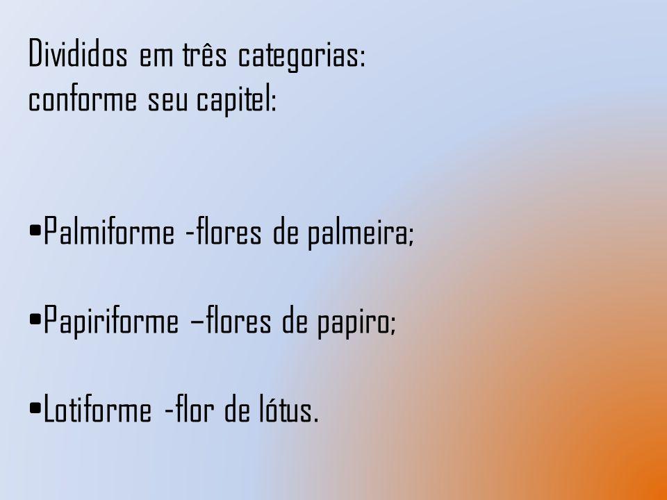 Divididos em três categorias: conforme seu capitel: Palmiforme -flores de palmeira; Papiriforme –flores de papiro; Lotiforme -flor de lótus.