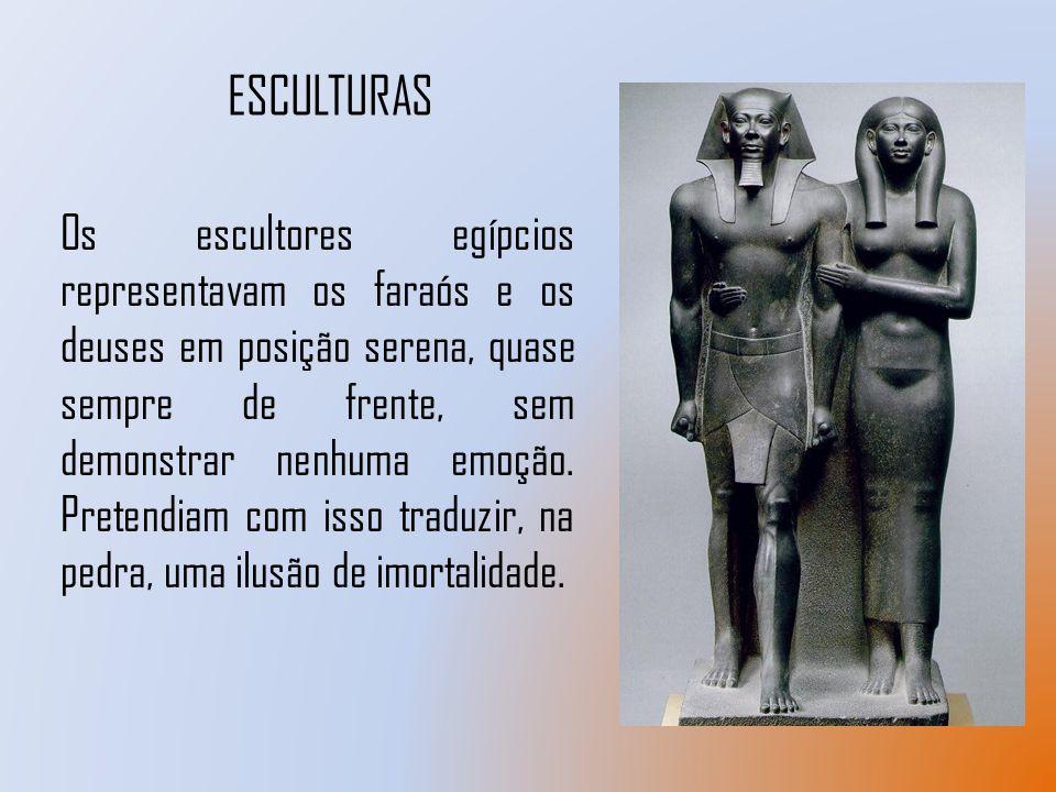 ESCULTURAS Os escultores egípcios representavam os faraós e os deuses em posição serena, quase sempre de frente, sem demonstrar nenhuma emoção. Preten