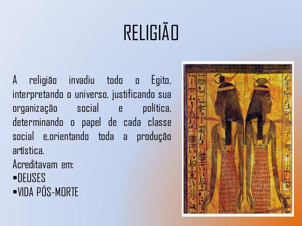 RELIGIÃO A religião invadiu todo o Egito, interpretando o universo, justificando sua organização social e política, determinando o papel de cada class