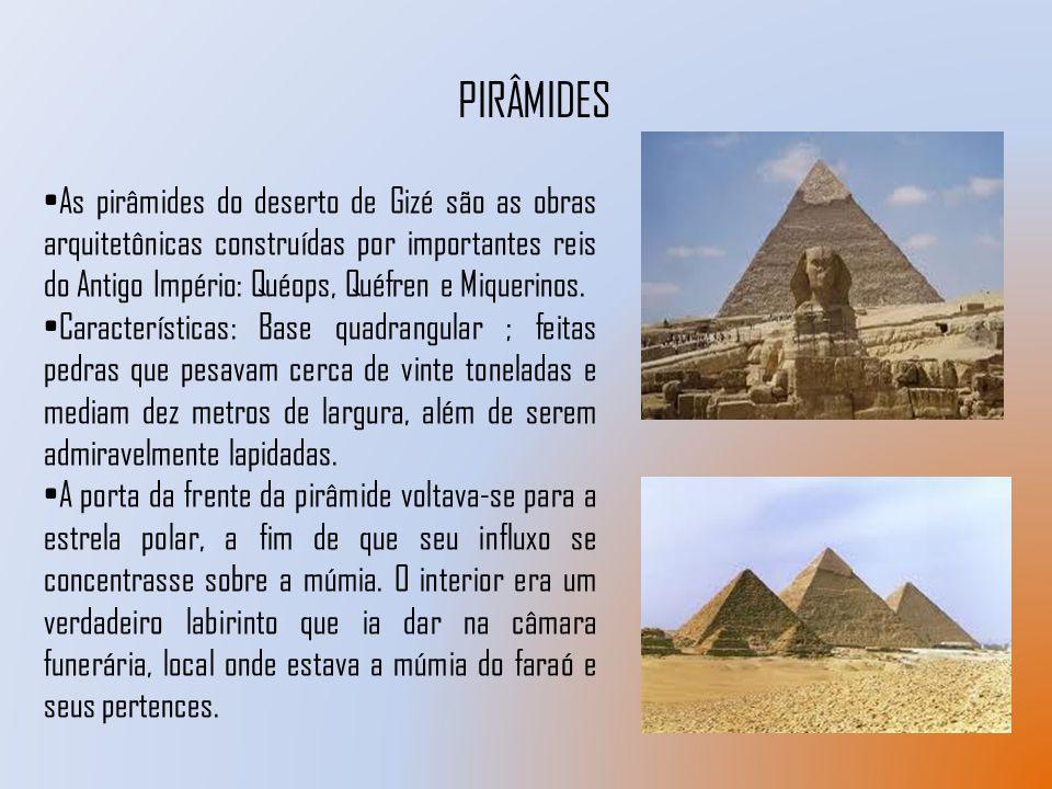 PIRÂMIDES As pirâmides do deserto de Gizé são as obras arquitetônicas construídas por importantes reis do Antigo Império: Quéops, Quéfren e Miquerinos