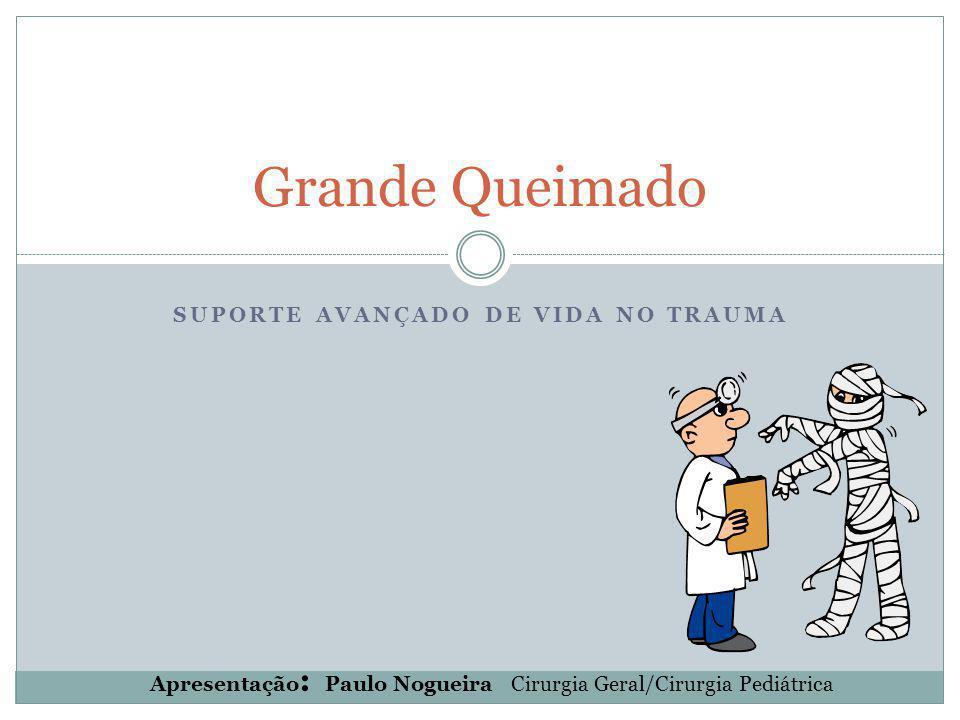 SUPORTE AVANÇADO DE VIDA NO TRAUMA Grande Queimado Apresentação : Paulo Nogueira Cirurgia Geral/Cirurgia Pediátrica