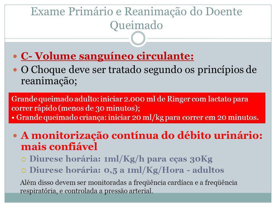 Exame Primário e Reanimação do Doente Queimado C- Volume sanguíneo circulante: O Choque deve ser tratado segundo os princípios de reanimação; A monito