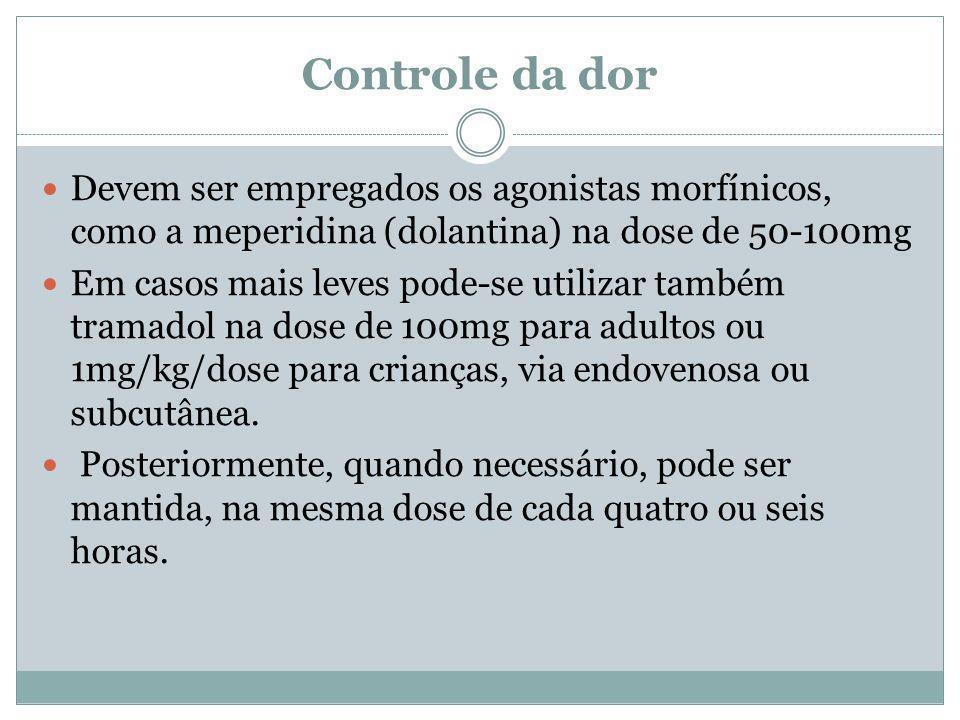 Controle da dor Devem ser empregados os agonistas morfínicos, como a meperidina (dolantina) na dose de 50-100mg Em casos mais leves pode-se utilizar t