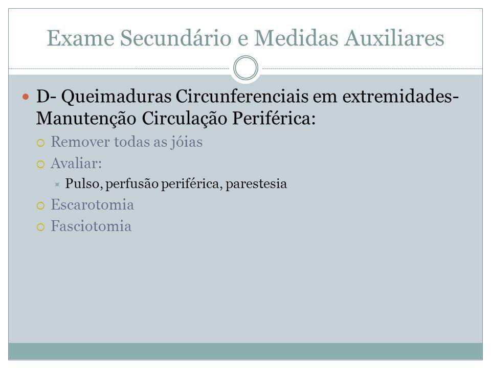 Exame Secundário e Medidas Auxiliares D- Queimaduras Circunferenciais em extremidades- Manutenção Circulação Periférica: Remover todas as jóias Avaliar: Pulso, perfusão periférica, parestesia Escarotomia Fasciotomia