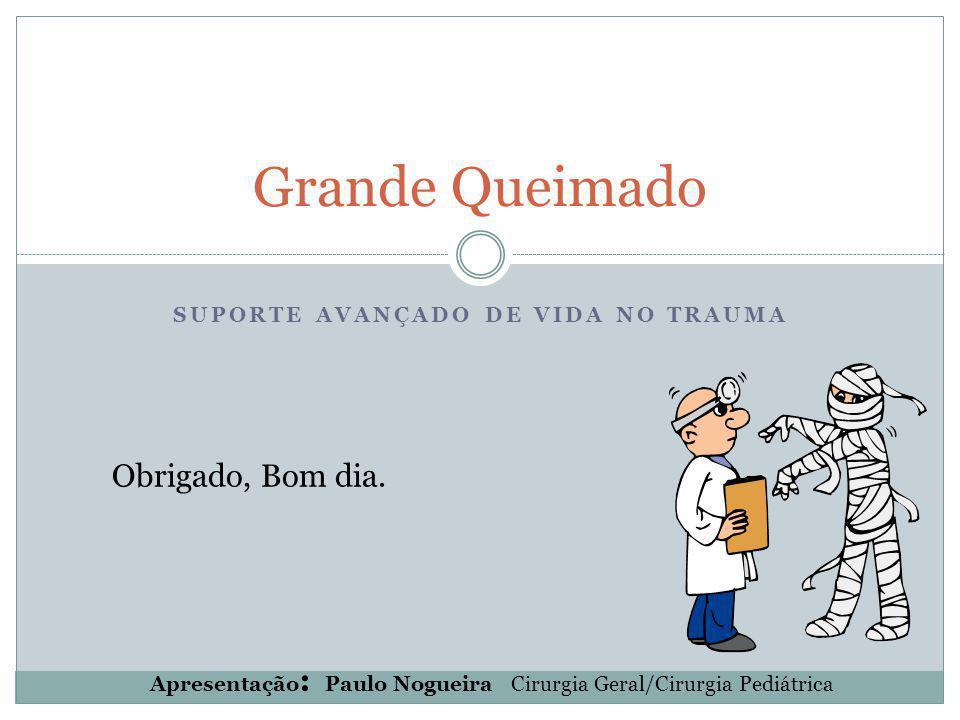 SUPORTE AVANÇADO DE VIDA NO TRAUMA Grande Queimado Apresentação : Paulo Nogueira Cirurgia Geral/Cirurgia Pediátrica Obrigado, Bom dia.