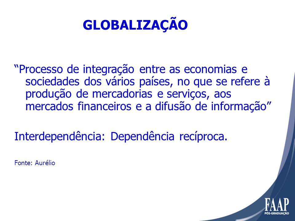 GLOBALIZAÇÃO Processo de integração entre as economias e sociedades dos vários países, no que se refere à produção de mercadorias e serviços, aos mercados financeiros e a difusão de informação Interdependência: Dependência recíproca.