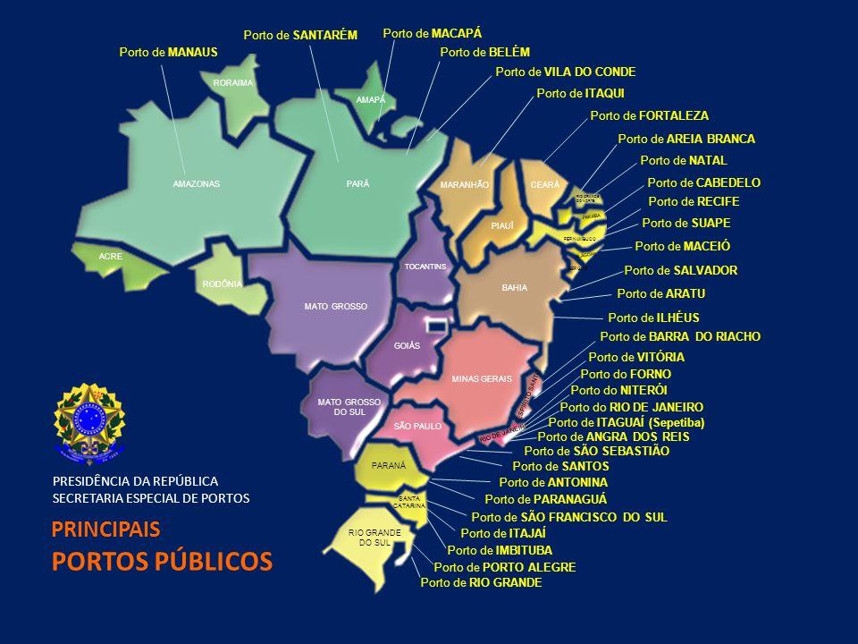 AMAZONASPARÁ AMAPÁ RORAIMA RODÔNIA MATO GROSSO TOCANTINS GOIÁS MATO GROSSO DO SUL MARANHÃO PIAUÍ CEARÁ RIO GRANDE DO NORTE PARAÍBA PERNAMBUCO ALAGOAS BAHIA MINAS GERAIS SÃO PAULO ESPÍRITO SANTO PARANÁ SANTA CATARINA RIO GRANDE DO SUL SERGIPE RIO DE JANEIRO ACRE Porto de MANAUS Porto de SANTARÉM Porto de BELÉM Porto de VILA DO CONDE Porto de ITAQUI Porto de FORTALEZA Porto de AREIA BRANCA Porto de NATAL Porto de CABEDELO Porto de SUAPE Porto de MACEIÓ Porto de SALVADOR Porto de ARATU Porto de ILHÉUS Porto de BARRA DO RIACHO Porto de VITÓRIA Porto do RIO DE JANEIRO Porto de ITAGUAÍ (Sepetiba) Porto de SÃO SEBASTIÃO Porto de SANTOS Porto de PARANAGUÁ Porto de SÃO FRANCISCO DO SUL Porto de ITAJAÍ Porto de IMBITUBA Porto de PORTO ALEGRE Porto de RIO GRANDE Porto de MACAPÁ Porto de RECIFE Porto do NITERÓI Porto do FORNO Porto de ANTONINA Porto de ANGRA DOS REIS PRINCIPAIS PORTOS PÚBLICOS PRESIDÊNCIA DA REPÚBLICA SECRETARIA ESPECIAL DE PORTOS