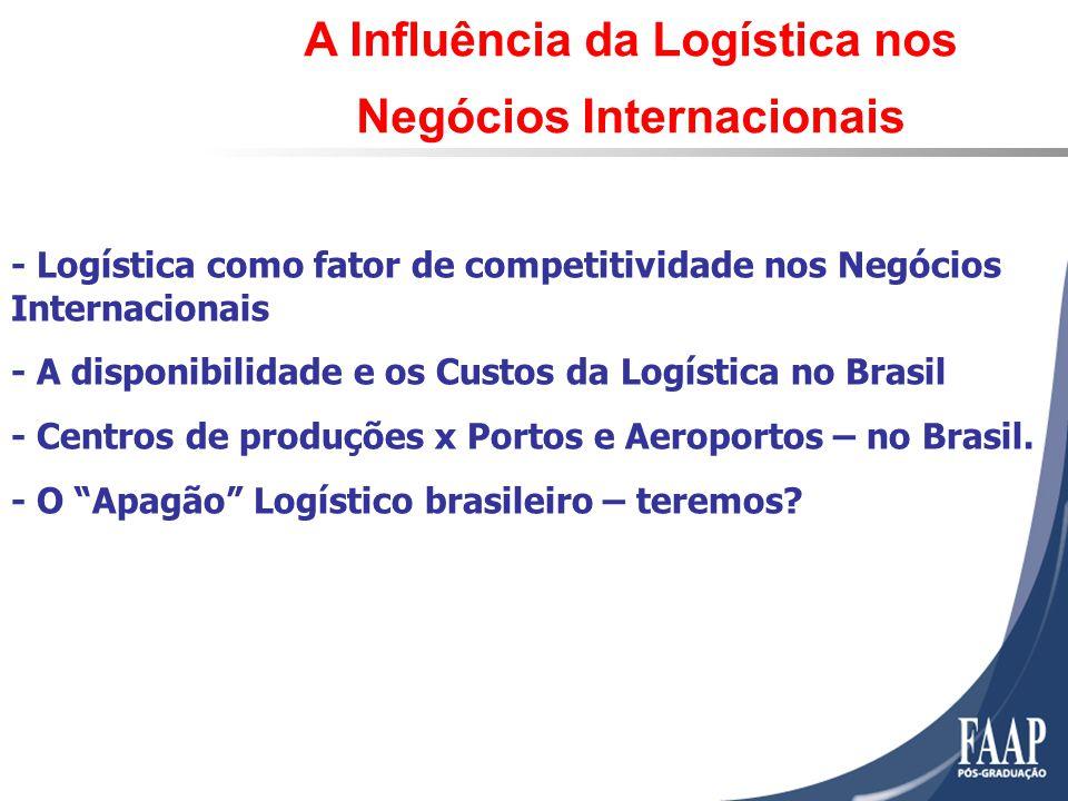 - Logística como fator de competitividade nos Negócios Internacionais - A disponibilidade e os Custos da Logística no Brasil - Centros de produções x Portos e Aeroportos – no Brasil.